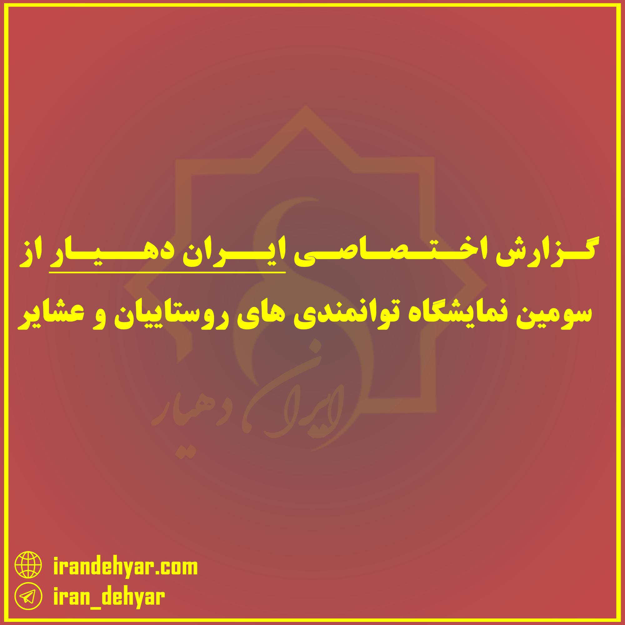 گزارش اختصاصی ایران دهیار از سومین نمایشگاه توانمندی های روستاییان و عشایر